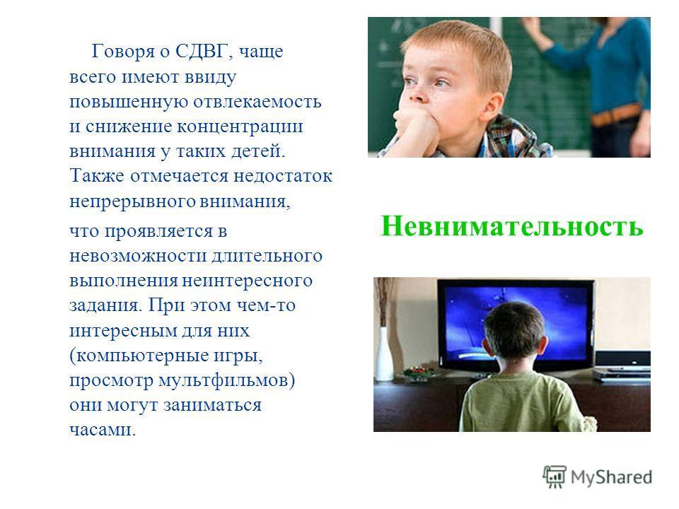 Невнимательность Говоря о СДВГ, чаще всего имеют ввиду повышенную отвлекаемость и снижение концентрации внимания у таких детей. Также отмечается недостаток непрерывного внимания, что проявляется в невозможности длительного выполнения неинтересного за