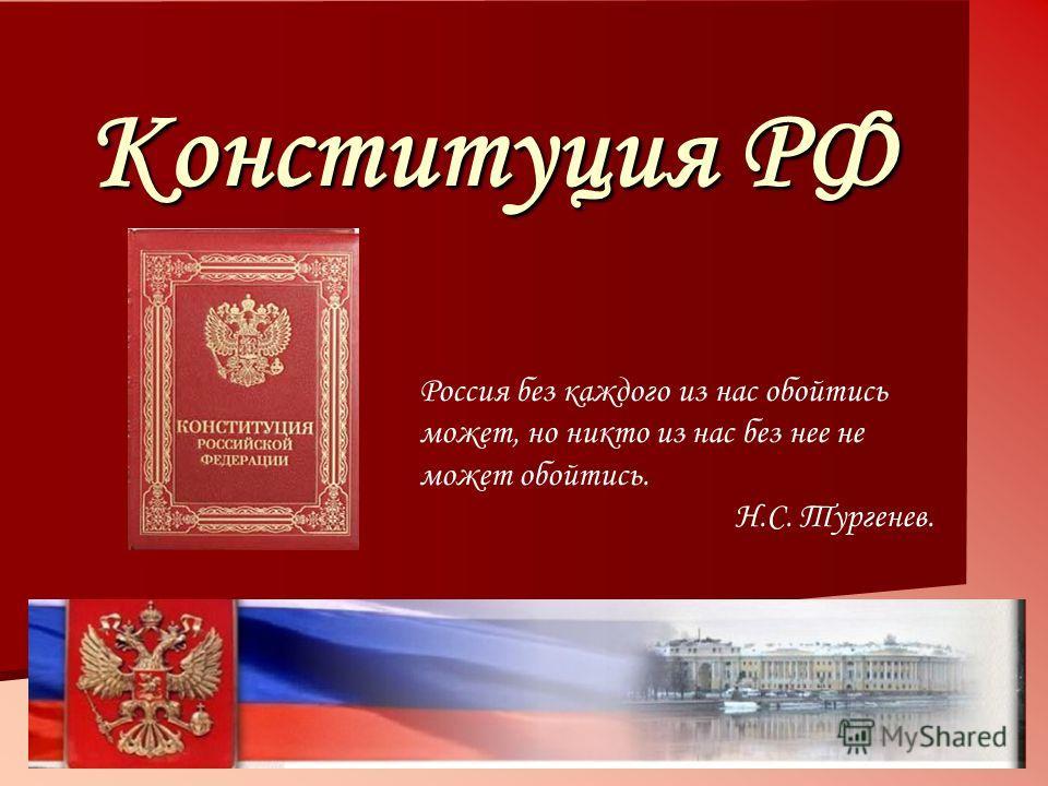Конституция РФ Россия без каждого из нас обойтись может, но никто из нас без нее не может обойтись. Н.С. Тургенев.