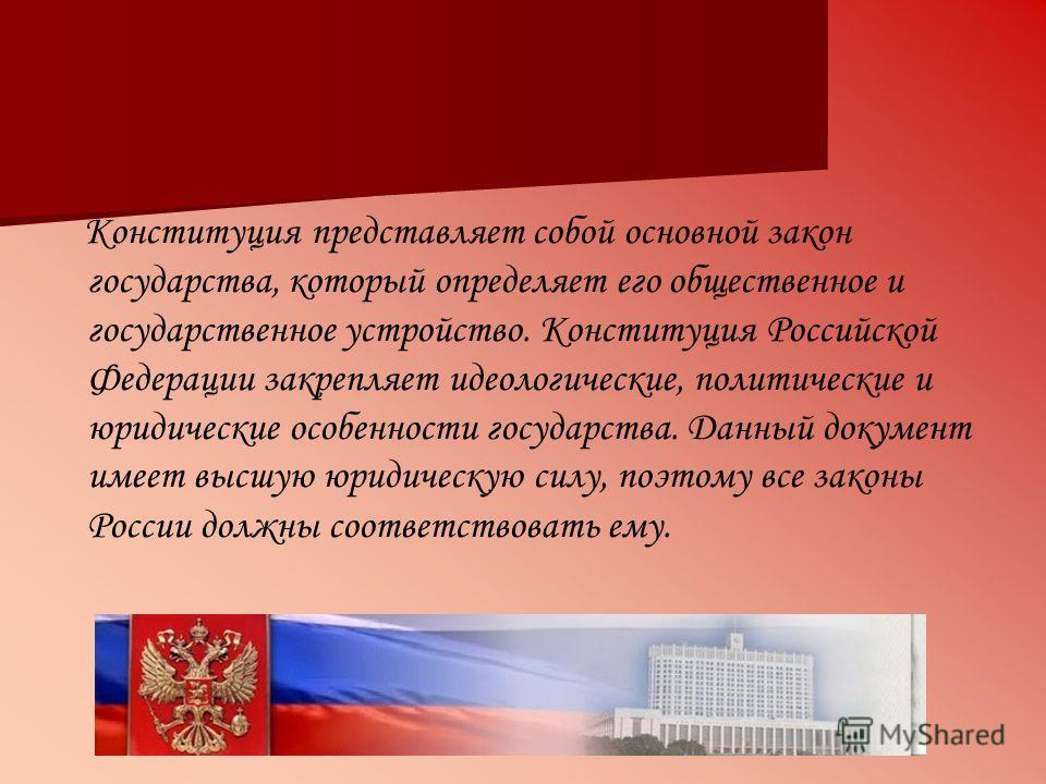 Конституция представляет собой основной закон государства, который определяет его общественное и государственное устройство. Конституция Российской Федерации закрепляет идеологические, политические и юридические особенности государства. Данный докуме