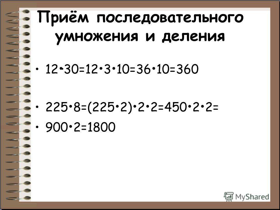 Приём последовательного умножения и деления 12 30=12 3 10=36 10=360 225 8=(225 2) 2 2=450 2 2= 900 2=1800