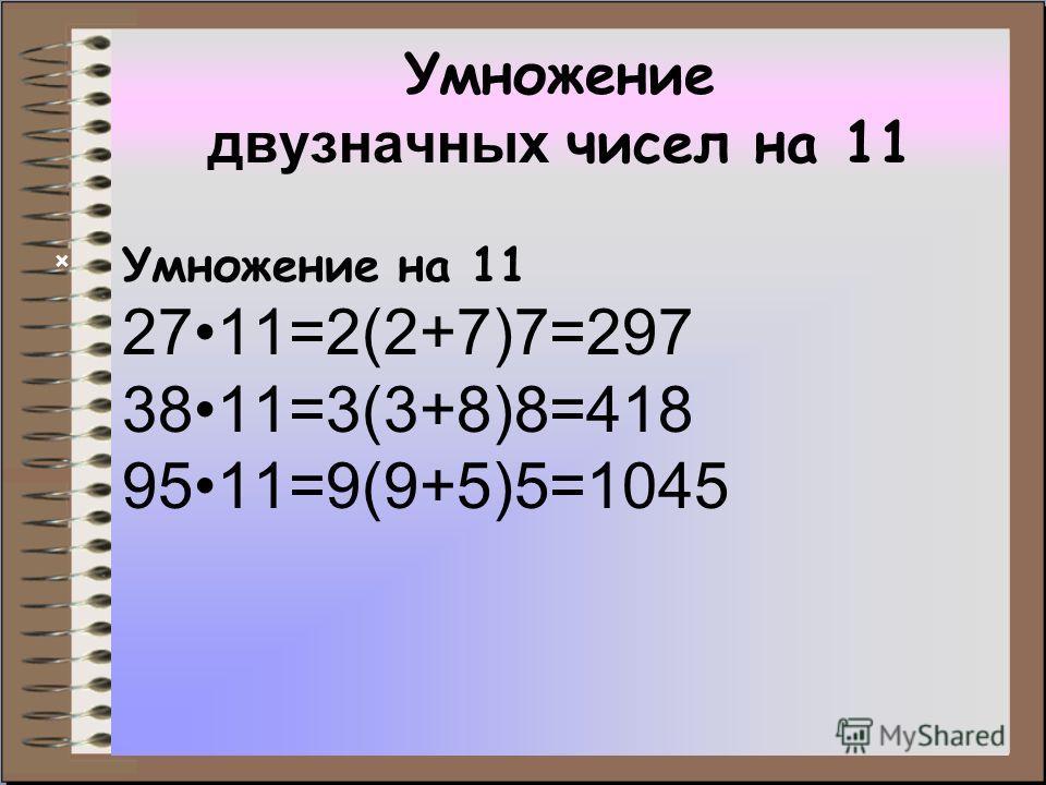 Умножение двузначных чисел на 11 Умножение на 11 2711=2(2+7)7=297 3811=3(3+8)8=418 9511=9(9+5)5=1045 ×