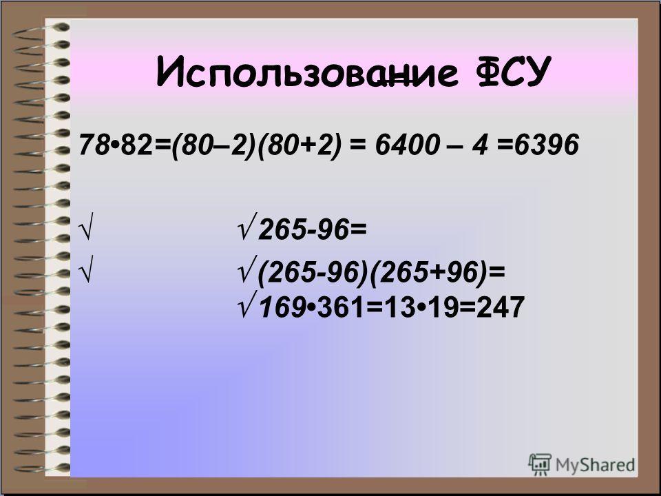 Использование ФСУ 7882=(80–2)(80+2) = 6400 – 4 =6396 265-96= (265-96)(265+96)= 169361=1319=247