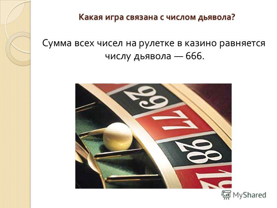 Какая игра связана с числом дьявола ? Сумма всех чисел на рулетке в казино равняется числу дьявола 666.