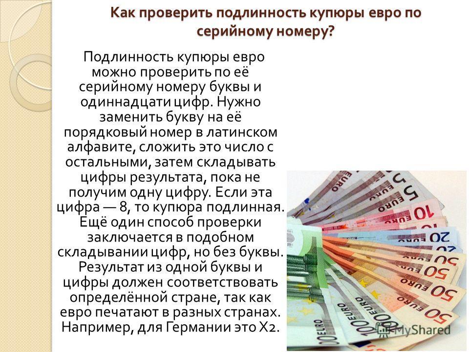 Как проверить подлинность купюры евро по серийному номеру ? Подлинность купюры евро можно проверить по её серийному номеру буквы и одиннадцати цифр. Нужно заменить букву на её порядковый номер в латинском алфавите, сложить это число с остальными, зат