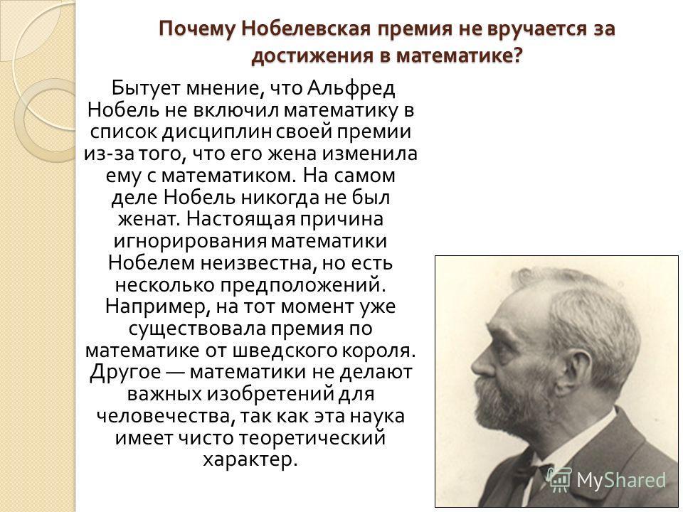 Почему Нобелевская премия не вручается за достижения в математике ? Бытует мнение, что Альфред Нобель не включил математику в список дисциплин своей премии из - за того, что его жена изменила ему с математиком. На самом деле Нобель никогда не был жен