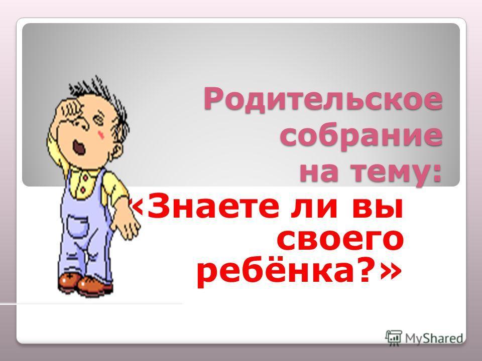 Родительское собрание на тему: «Знаете ли вы своего ребёнка?»