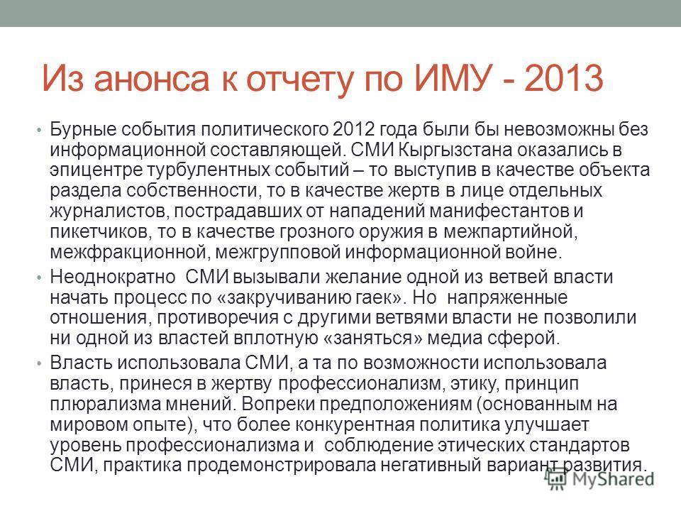 Из анонса к отчету по ИМУ - 2013 Бурные события политического 2012 года были бы невозможны без информационной составляющей. СМИ Кыргызстана оказались в эпицентре турбулентных событий – то выступив в качестве объекта раздела собственности, то в качест