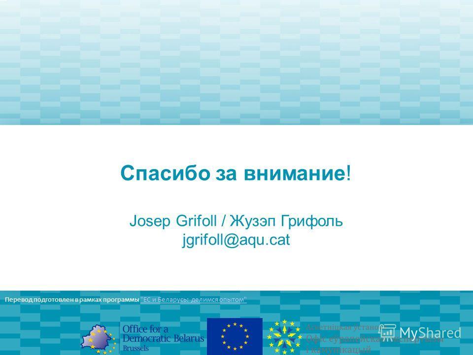 Спасибо за внимание! Josep Grifoll / Жузэп Грифоль jgrifoll@aqu.cat Перевод подготовлен в рамках программы ЕС и Беларусь: делимся опытомЕС и Беларусь: делимся опытом