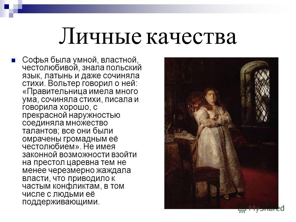 Личные качества Софья была умной, властной, честолюбивой, знала польский язык, латынь и даже сочиняла стихи. Вольтер говорил о ней: «Правительница имела много ума, сочиняла стихи, писала и говорила хорошо, с прекрасной наружностью соединяла множество