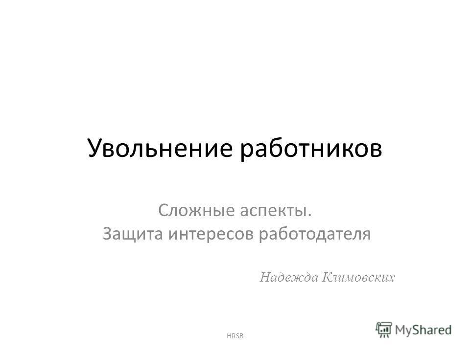 Увольнение работников Cложные аспекты. Защита интересов работодателя Надежда Климовских HRSB
