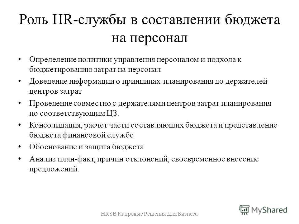 Роль HR-службы в составлении бюджета на персонал Определение политики управления персоналом и подхода к бюджетированию затрат на персонал Доведение информации о принципах планирования до держателей центров затрат Проведение совместно с держателями це