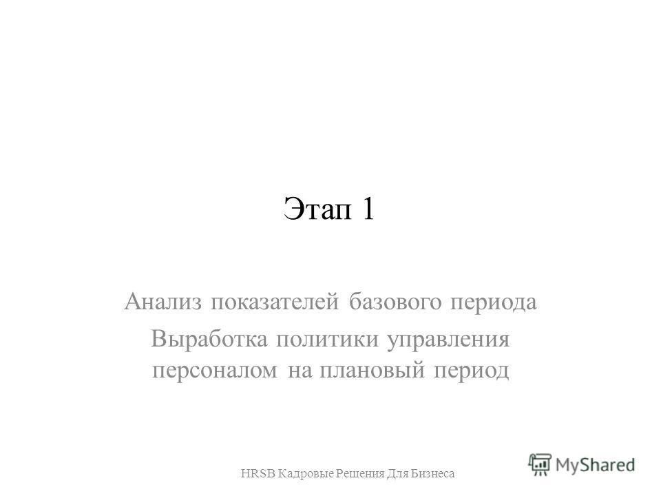 Этап 1 Анализ показателей базового периода Выработка политики управления персоналом на плановый период HRSB Кадровые Решения Для Бизнеса