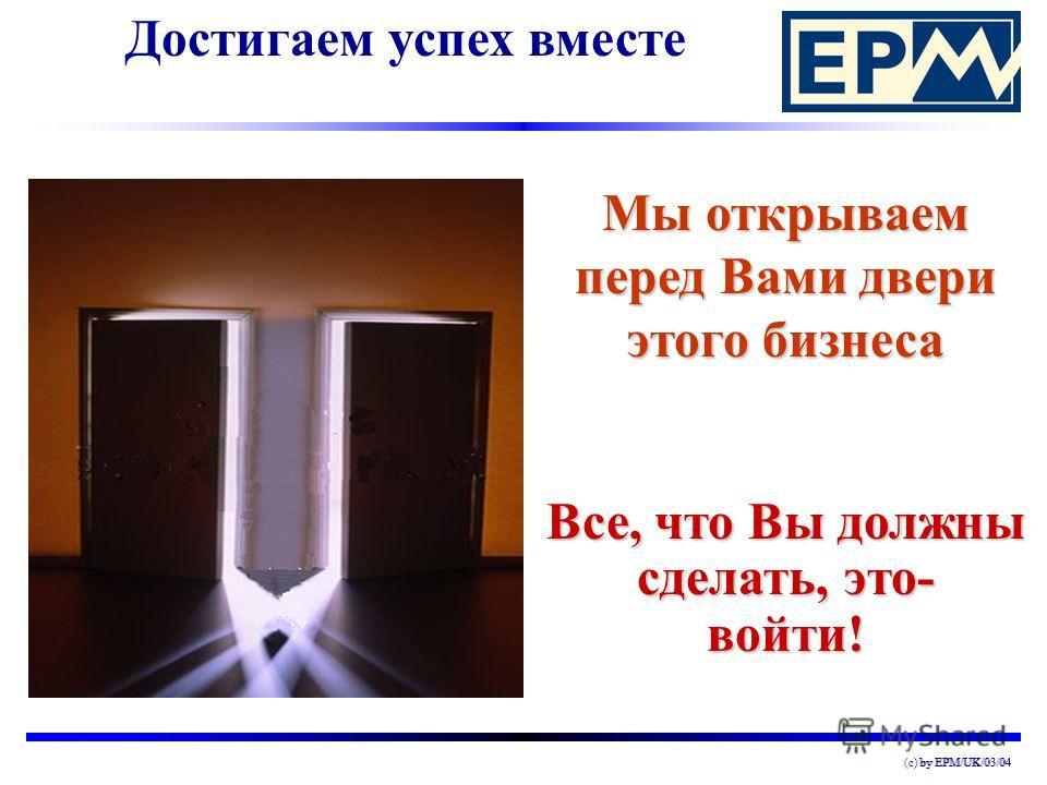 by EPM/UK/03/04(c) by EPM/UK/03/04 Достигаем успех вместеВсе, что Вы должны сделать, это- войти! Мы открываем перед Вами двери этого бизнеса