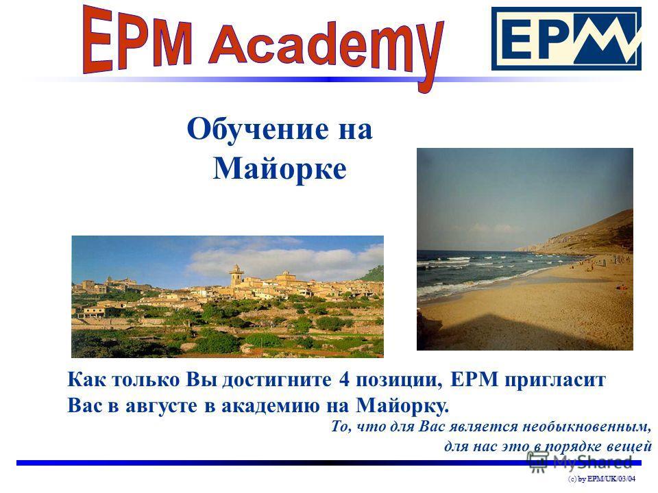 by EPM/UK/03/04(c) by EPM/UK/03/04 Обучение на Майорке То, что для Вас является необыкновенным, для нас это в порядке вещей Как только Вы достигните 4 позиции, EPM пригласит Вас в августе в академию на Майорку.