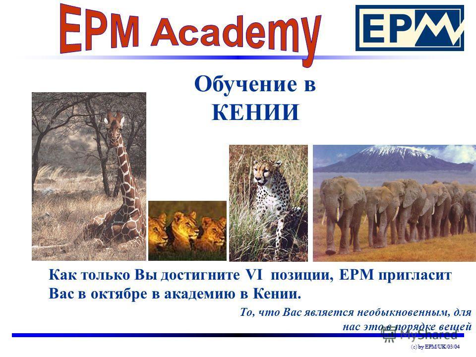 by EPM/UK/03/04(c) by EPM/UK/03/04 Обучение в КЕНИИ То, что Вас является необыкновенным, для нас это в порядке вещей Как только Вы достигните VI позиции, EPM пригласит Вас в октябре в академию в Кении.