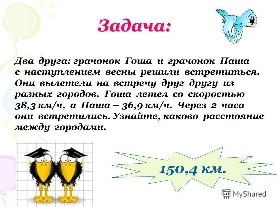 Задача: Два друга: грачонок Гоша и грачонок Паша с наступлением весны решили встретиться. Они вылетели на встречу друг другу из разных городов. Гоша летел со скоростью 38,3 км/ч, а Паша – 36,9 км/ч. Через 2 часа они встретились. Узнайте, каково расст