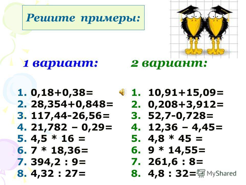 1 вариант:2 вариант: 1. 0,18+0,38= 2. 28,354+0,848= 3. 117,44-26,56= 4. 21,782 – 0,29= 5. 4,5 * 16 = 6. 7 * 18,36= 7. 394,2 : 9= 8. 4,32 : 27= 1. 10,91+15,09= 2. 0,208+3,912= 3. 52,7-0,728= 4. 12,36 – 4,45= 5. 4,8 * 45 = 6. 9 * 14,55= 7. 261,6 : 8= 8