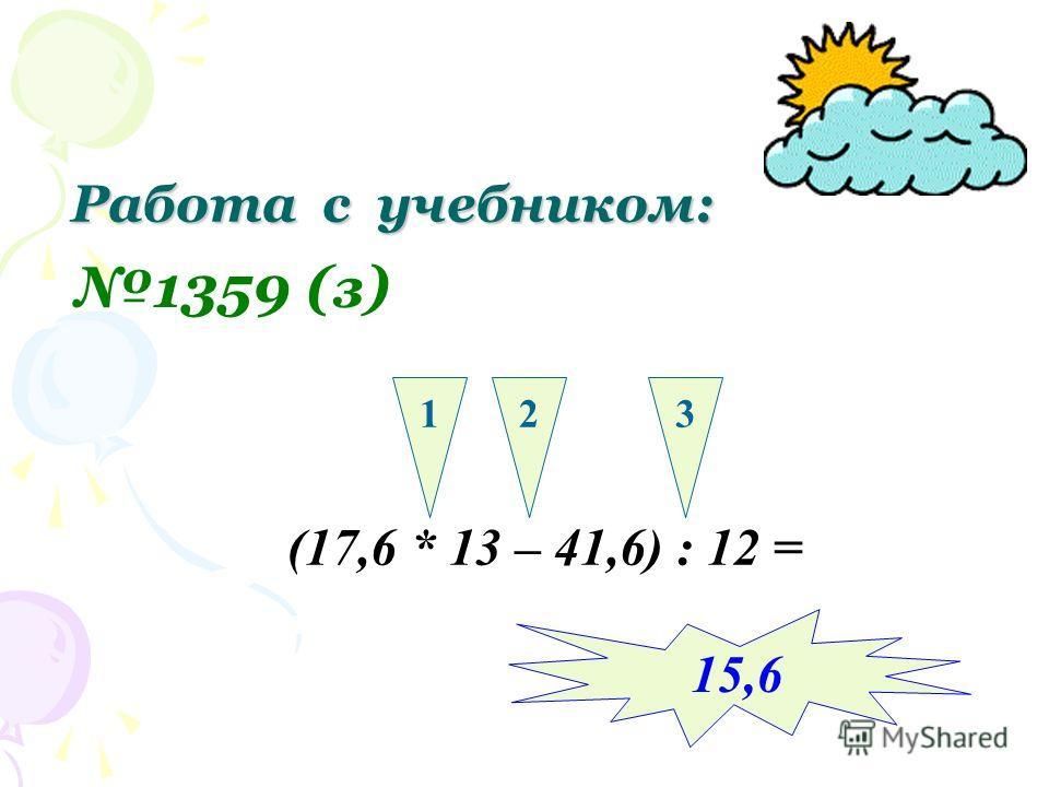 Работа с учебником: 1359 (з) (17,6 * 13 – 41,6) : 12 = 123 15,6
