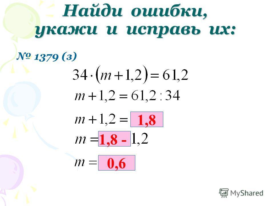 1379 (з) Найди ошибки, укажи и исправь их: 1,8 1,8 - 0,6