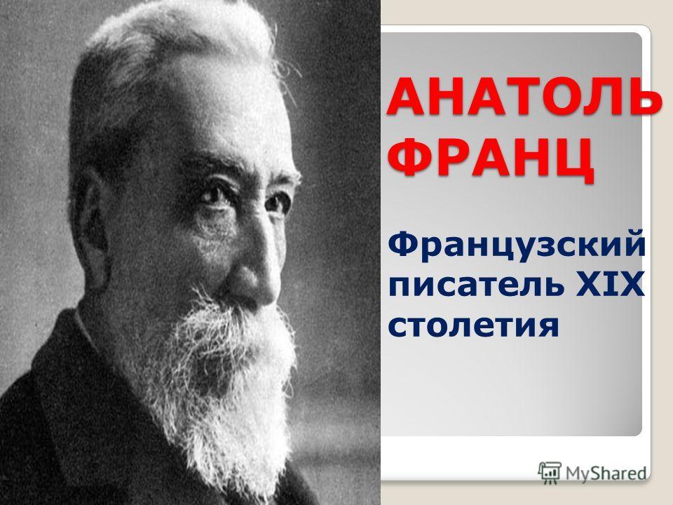 АНАТОЛЬ ФРАНЦ Французский писатель XIX столетия