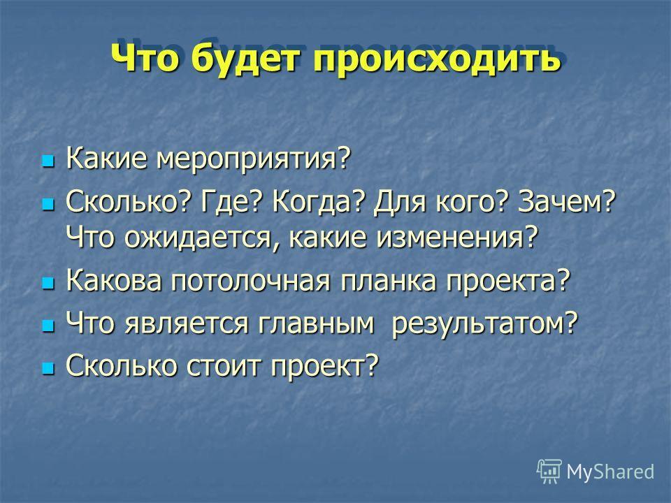 Что будет происходить Какие мероприятия? Какие мероприятия? Сколько? Где? Когда? Для кого? Зачем? Что ожидается, какие изменения? Сколько? Где? Когда? Для кого? Зачем? Что ожидается, какие изменения? Какова потолочная планка проекта? Какова потолочна
