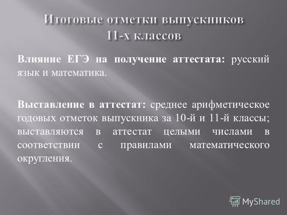 Влияние ЕГЭ на получение аттестата : русский язык и математика. Выставление в аттестат : среднее арифметическое годовых отметок выпускника за 10- й и 11- й классы ; выставляются в аттестат целыми числами в соответствии с правилами математического окр