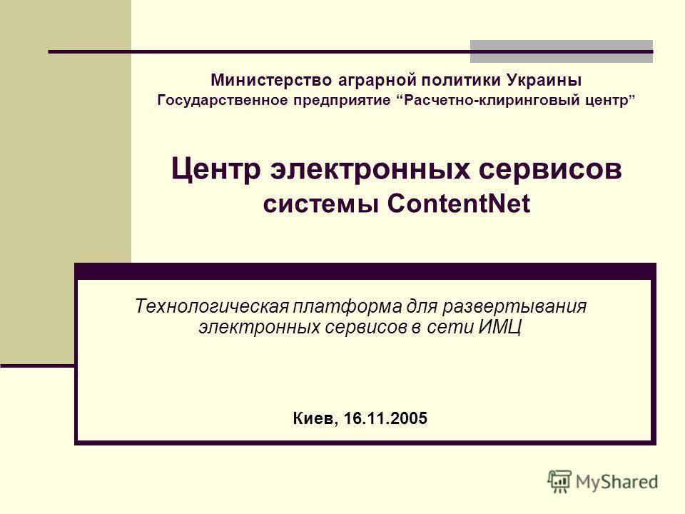 Министерство аграрной политики Украины Государственное предприятие Расчетно-клиринговый центр Центр электронных сервисов системы ContentNet Технологическая платформа для развертывания электронных сервисов в сети ИМЦ Киев, 16.11.2005