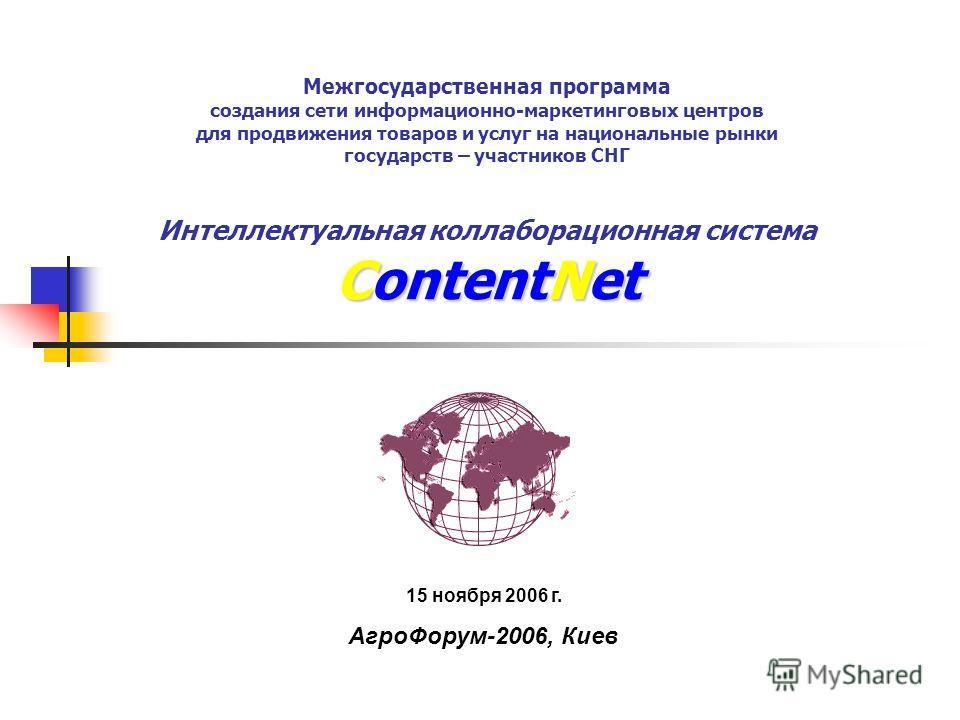ContentNet Межгосударственная программа создания сети информационно-маркетинговых центров для продвижения товаров и услуг на национальные рынки государств – участников СНГ Интеллектуальная коллаборационная система ContentNet 15 ноября 2006 г. АгроФор