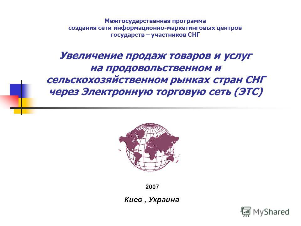 Межгосударственная программа создания сети информационно-маркетинговых центров государств – участников СНГ Увеличение продаж товаров и услуг на продовольственном и сельскохозяйственном рынках стран СНГ через Электронную торговую сеть (ЭТС) 2007 Киев,