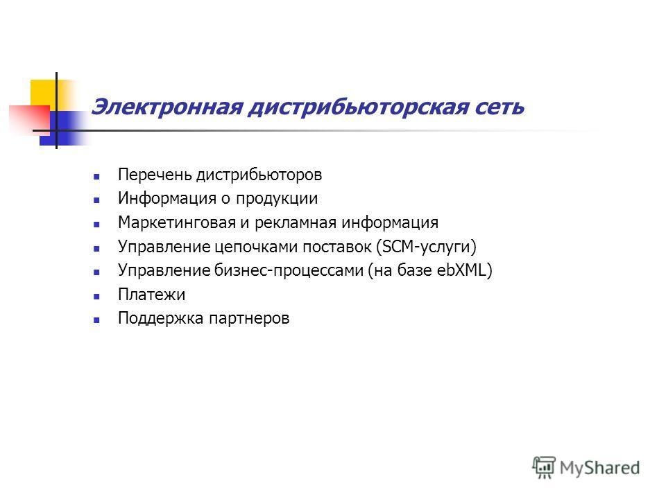 Электронная дистрибьюторская сеть Перечень дистрибьюторов Информация о продукции Маркетинговая и рекламная информация Управление цепочками поставок (SCM-услуги) Управление бизнес-процессами (на базе ebXML) Платежи Поддержка партнеров