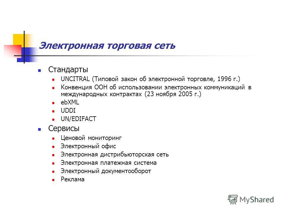 Электронная торговая сеть Стандарты UNCITRAL (Типовой закон об электронной торговле, 1996 г.) Конвенция ООН об использовании электронных коммуникаций в международных контрактах (23 ноября 2005 г.) ebXML UDDI UN/EDIFACT Сервисы Ценовой мониторинг Элек