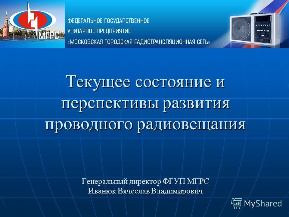 Текущее состояние и перспективы развития проводного радиовещания Генеральный директор ФГУП МГРС Иванюк Вячеслав Владимирович