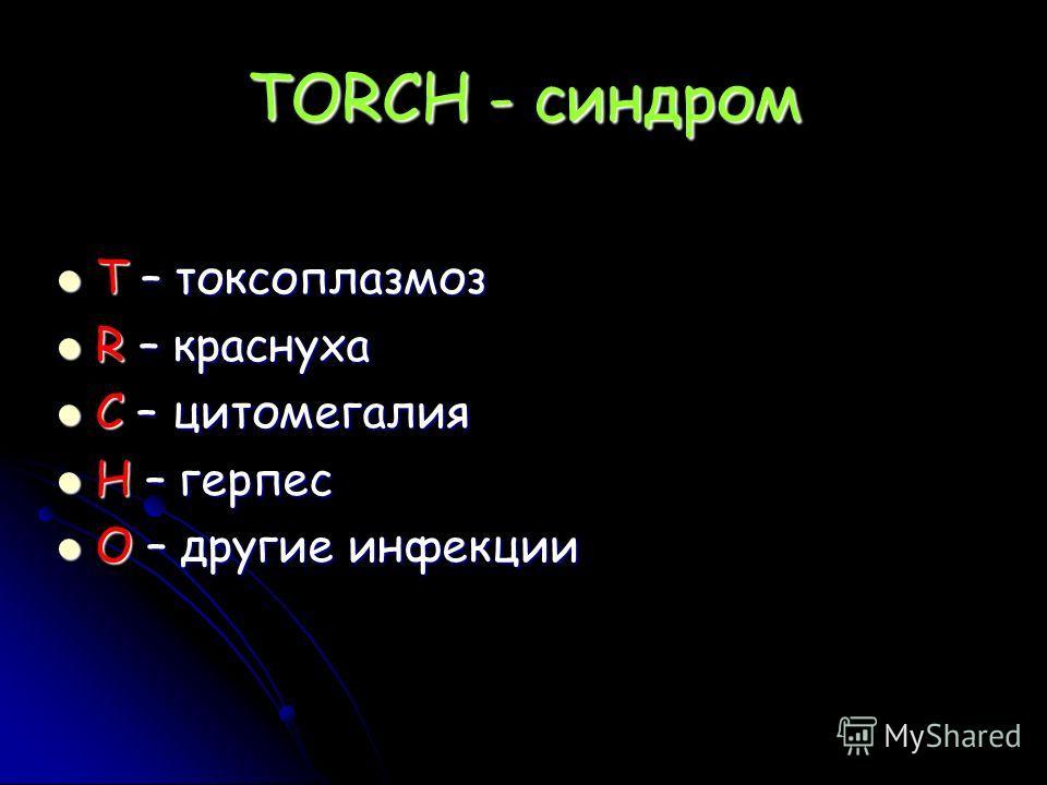 TORCH - синдром Т – токсоплазмоз Т – токсоплазмоз R – краснуха R – краснуха C – цитомегалия C – цитомегалия H – герпес H – герпес O – другие инфекции O – другие инфекции