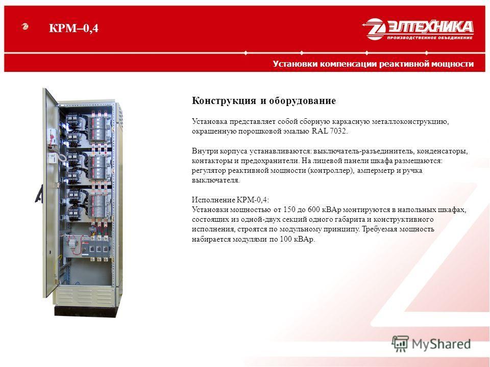 Конструкция и оборудование Установка представляет собой сборную каркасную металлоконструкцию, окрашенную порошковой эмалью RAL 7032. Внутри корпуса устанавливаются: выключатель-разъединитель, конденсаторы, контакторы и предохранители. На лицевой пане