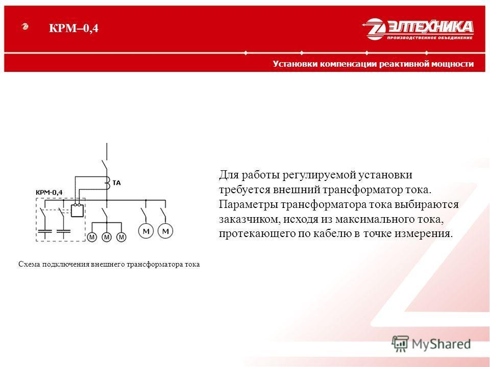 Для работы регулируемой установки требуется внешний трансформатор тока. Параметры трансформатора тока выбираются заказчиком, исходя из максимального тока, протекающего по кабелю в точке измерения. Схема подключения внешнего трансформатора тока КРМ–0,