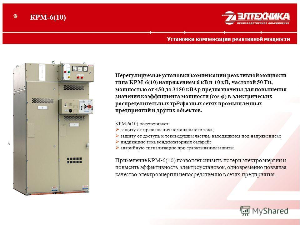 Нерегулируемые установки компенсации реактивной мощности типа КРМ-6(10) напряжением 6 кВ и 10 кВ, частотой 50 Гц, мощностью от 450 до 3150 кВАр предназначены для повышения значения коэффициента мощности (cos φ) в электрических распределительных трёхф