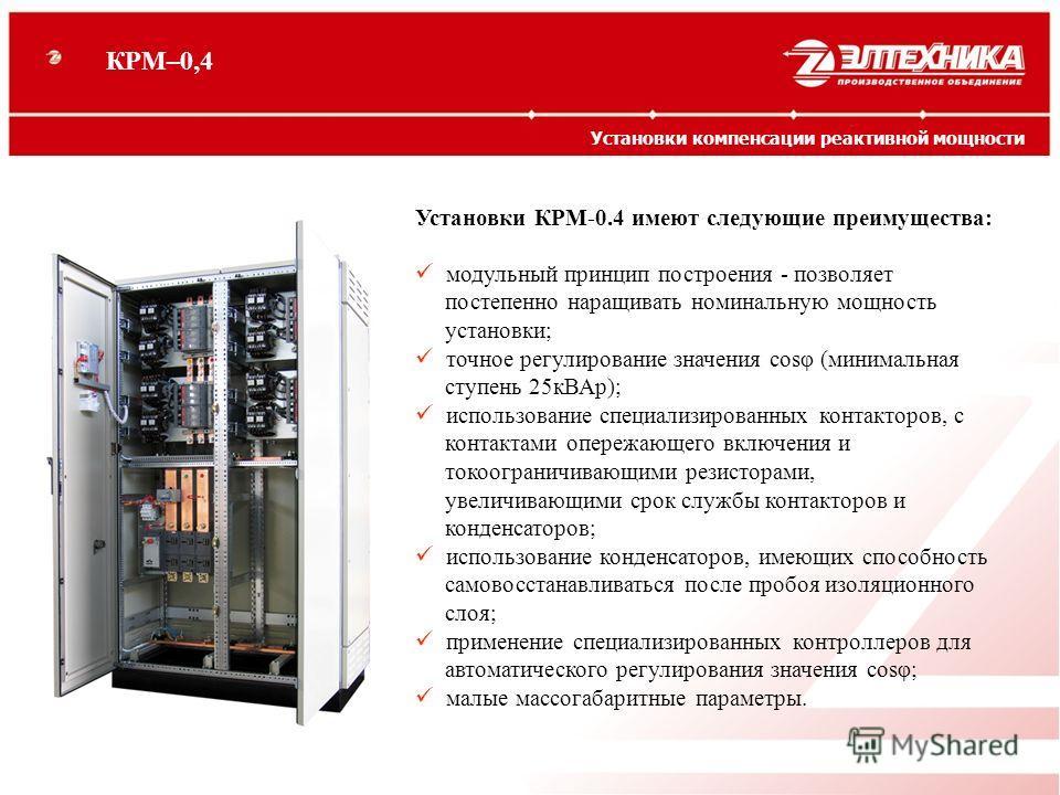 Установки КРМ-0.4 имеют следующие преимущества: модульный принцип построения - позволяет постепенно наращивать номинальную мощность установки; точное регулирование значения cosφ (минимальная ступень 25кВАр); использование специализированных контактор