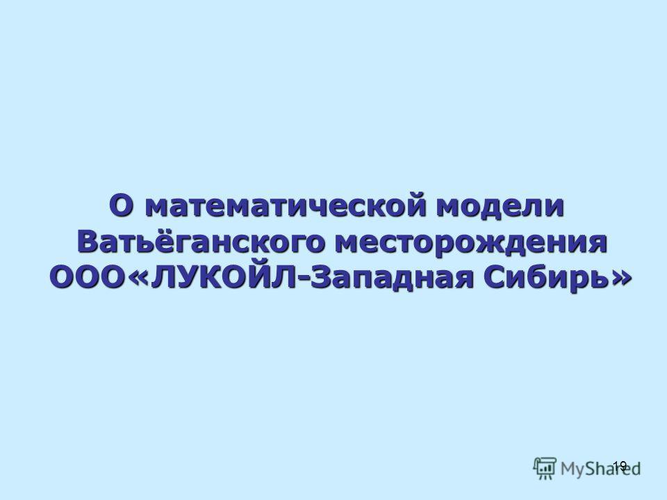 19 О математической модели Ватьёганского месторождения ООО«ЛУКОЙЛ-Западная Сибирь»