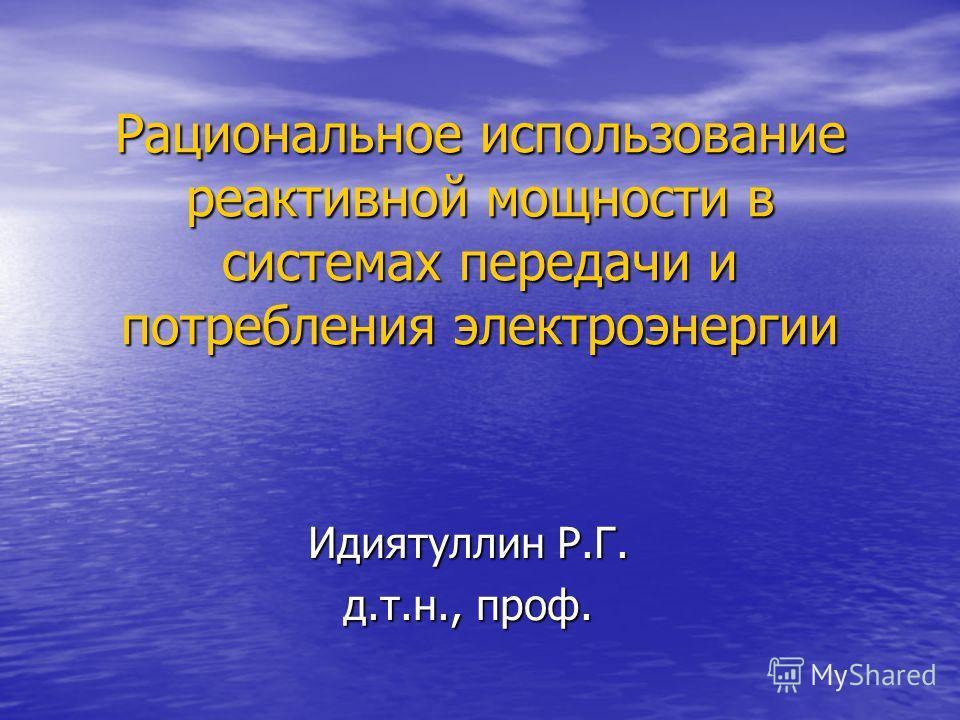 Рациональное использование реактивной мощности в системах передачи и потребления электроэнергии Идиятуллин Р.Г. д.т.н., проф.