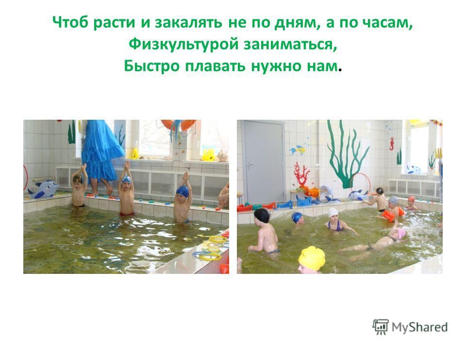 Чтоб расти и закалять не по дням, а по часам, Физкультурой заниматься, Быстро плавать нужно нам.