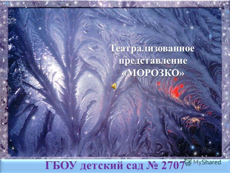 Театрализованное представление «МОРОЗКО» ГБОУ детский сад 2707