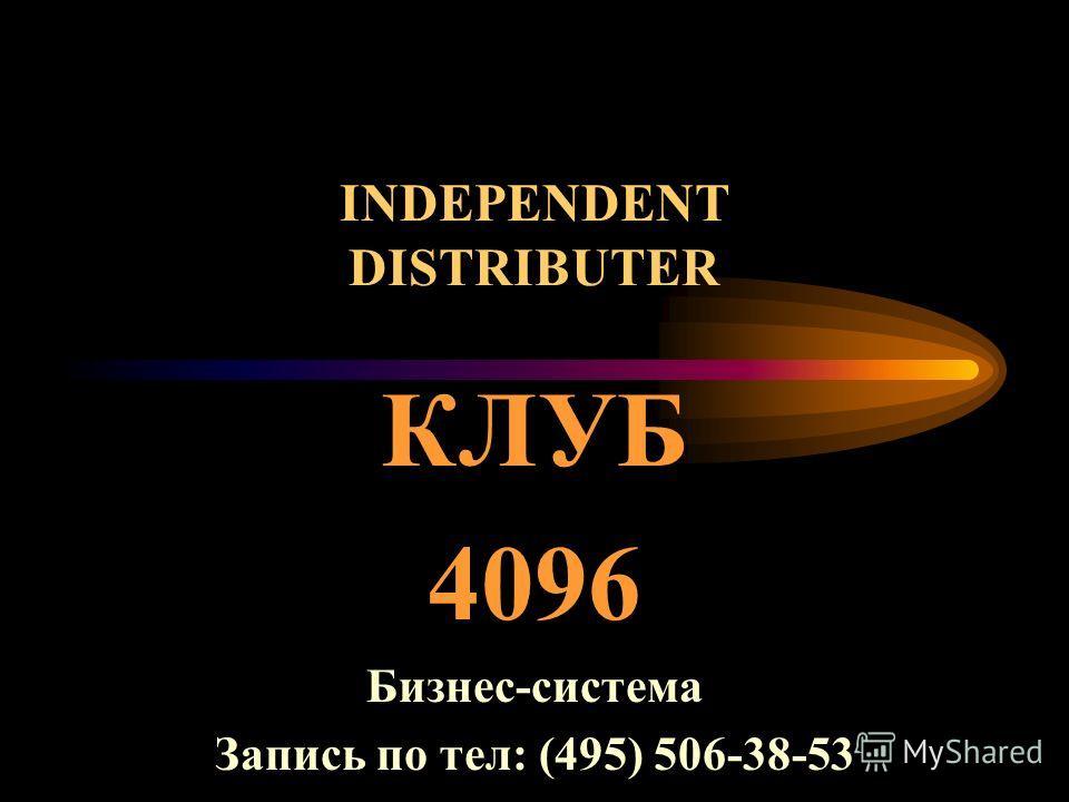 INDEPENDENT DISTRIBUTER КЛУБ 4096 Бизнес-система Запись по тел: (495) 506-38-53