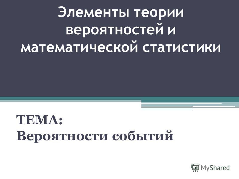 Элементы теории вероятностей и математической статистики ТЕМА: Вероятности событий
