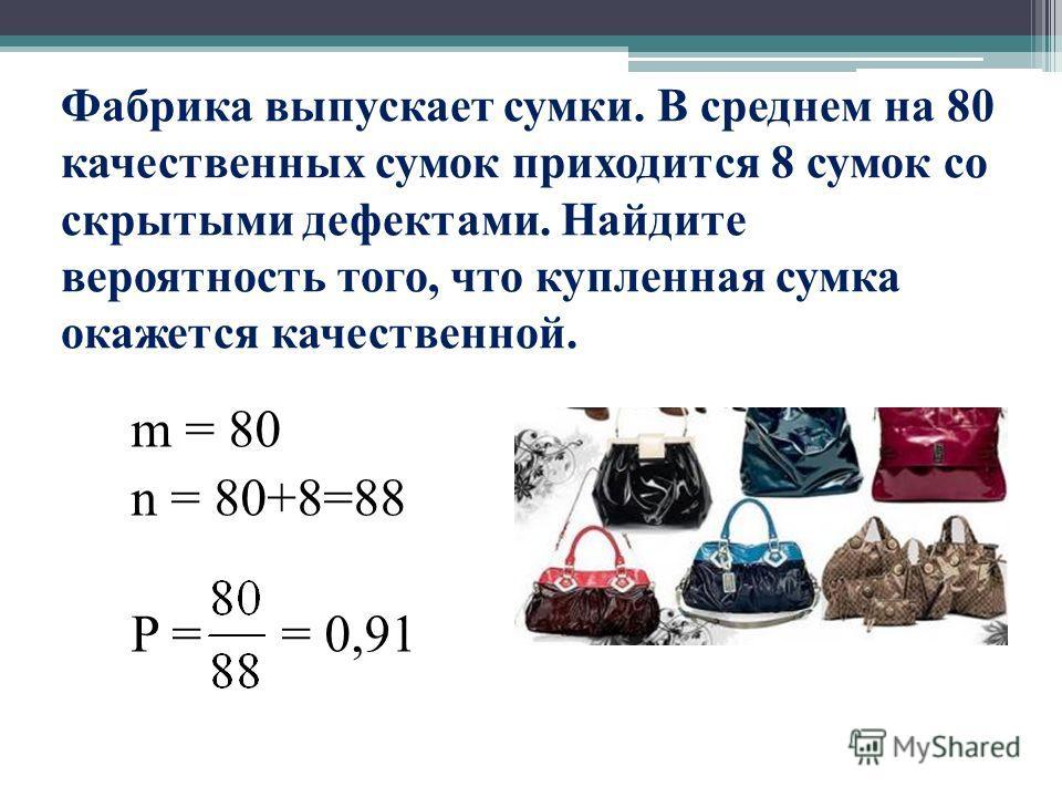 Фабрика выпускает сумки. В среднем на 80 качественных сумок приходится 8 сумок со скрытыми дефектами. Найдите вероятность того, что купленная сумка окажется качественной. m = 80 n = 80+8=88 P = = 0,91