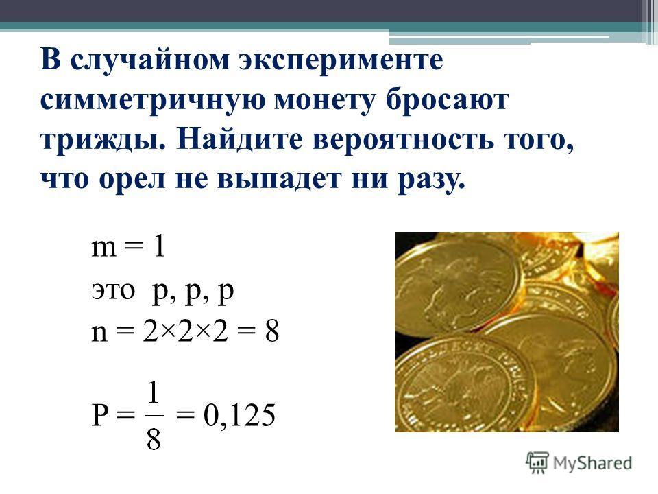 В случайном эксперименте симметричную монету бросают трижды. Найдите вероятность того, что орел не выпадет ни разу. m = 1 это р, р, р n = 2×2×2 = 8 P = = 0,125