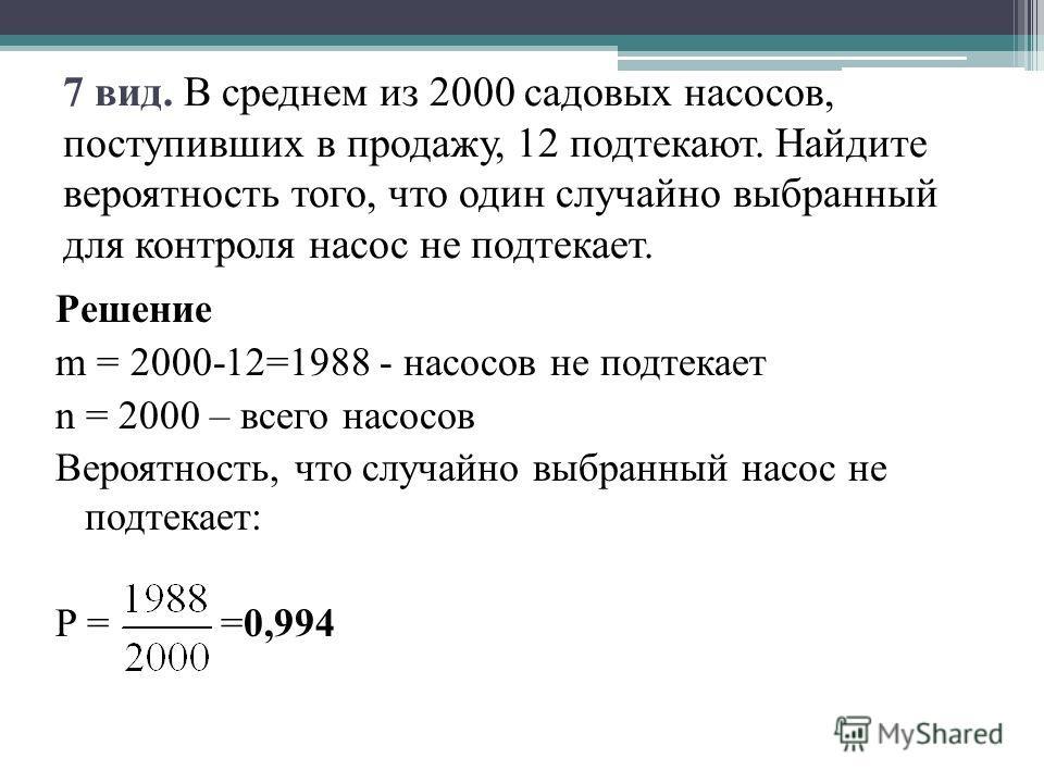 7 вид. В среднем из 2000 садовых насосов, поступивших в продажу, 12 подтекают. Найдите вероятность того, что один случайно выбранный для контроля насос не подтекает. Решение m = 2000-12=1988 - насосов не подтекает n = 2000 – всего насосов Вероятность