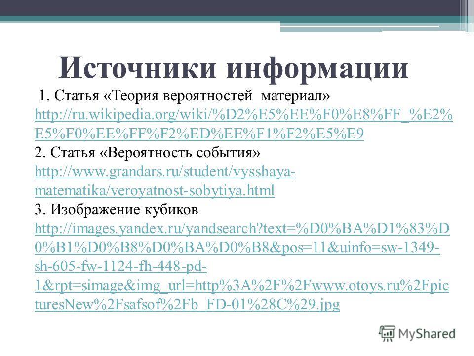 Источники информации 1. Статья «Теория вероятностей материал» http://ru.wikipedia.org/wiki/%D2%E5%EE%F0%E8%FF_%E2% E5%F0%EE%FF%F2%ED%EE%F1%F2%E5%E9 2. Статья «Вероятность события» http://www.grandars.ru/student/vysshaya- matematika/veroyatnost-sobyti