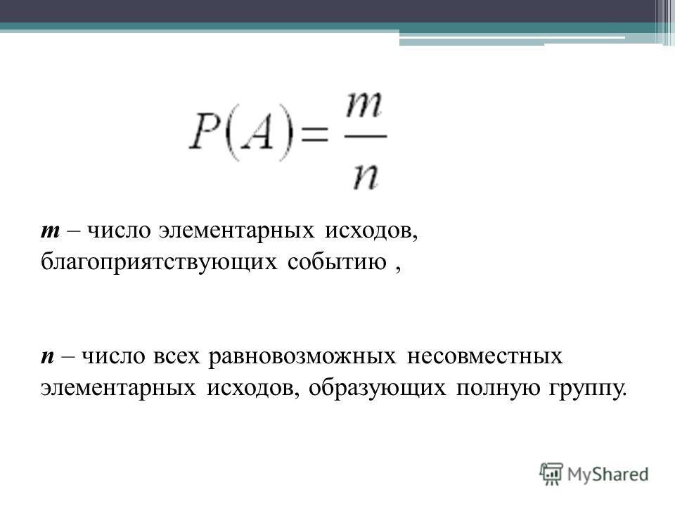 m – число элементарных исходов, благоприятствующих событию, n – число всех равновозможных несовместных элементарных исходов, образующих полную группу.
