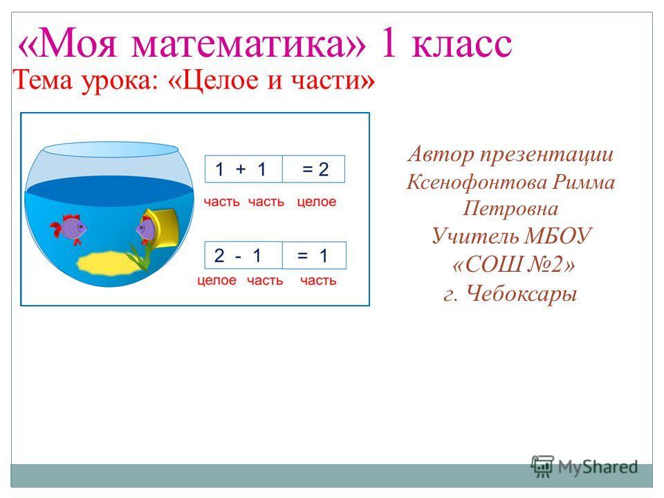 «Моя математика» 1 класс Тема урока: «Целое и части» Автор презентации Ксенофонтова Римма Петровна Учитель МБОУ «СОШ 2» г. Чебоксары