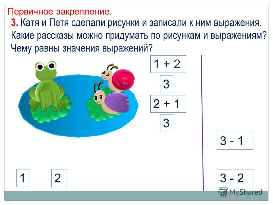 Первичное закрепление. 3 - 1 3 - 212 3. Катя и Петя сделали рисунки и записали к ним выражения. Какие рассказы можно придумать по рисункам и выражениям? Чему равны значения выражений? 1 + 2 2 + 1 3 3